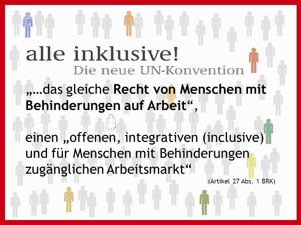 """""""…das gleiche Recht von Menschen mit Behinderungen auf Arbeit , einen """"offenen, integrativen (inclusive) und für Menschen mit Behinderungen zugänglichen Arbeitsmarkt (Artikel 27 Abs."""