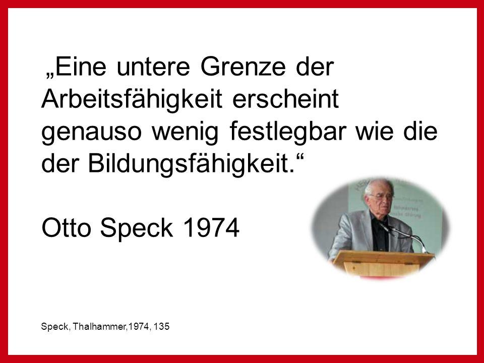 """""""Eine untere Grenze der Arbeitsfähigkeit erscheint genauso wenig festlegbar wie die der Bildungsfähigkeit. Otto Speck 1974 Speck, Thalhammer,1974, 135"""