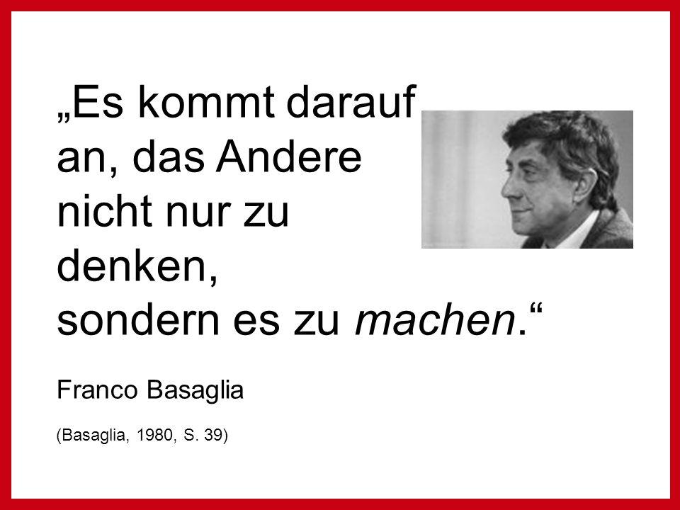 """""""Es kommt darauf an, das Andere nicht nur zu denken, sondern es zu machen. Franco Basaglia (Basaglia, 1980, S."""