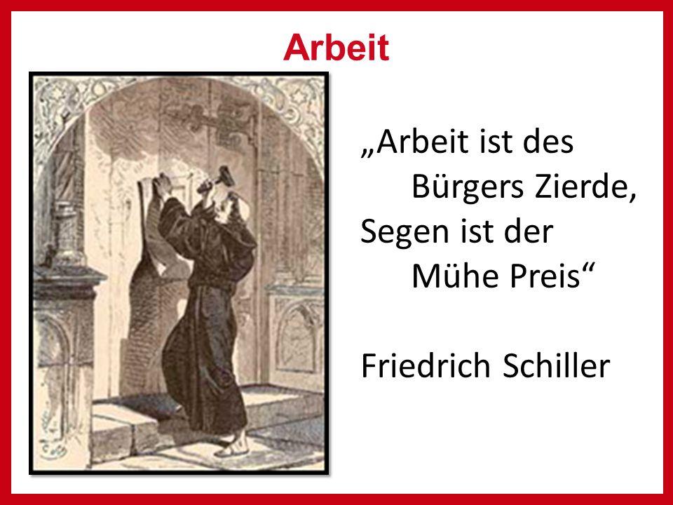 """Arbeit """"Arbeit ist des Bürgers Zierde, Segen ist der Mühe Preis Friedrich Schiller"""
