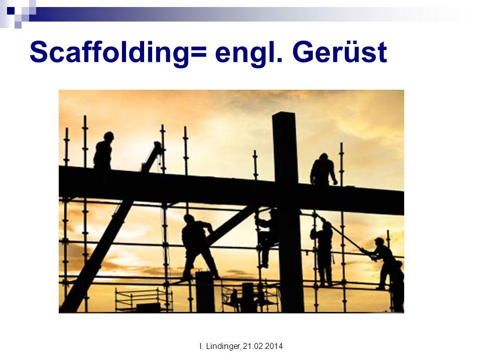 Scaffolding= engl. Gerüst I. Lindinger, 21.02.2014