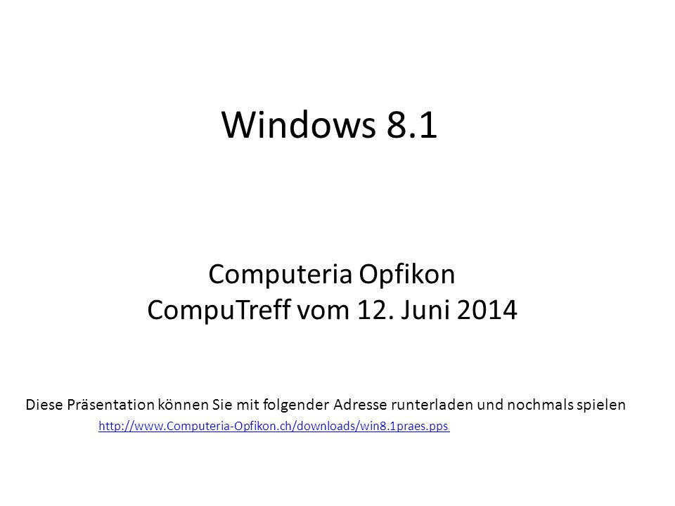Windows 8.1 Computeria Opfikon CompuTreff vom 12. Juni 2014 Diese Präsentation können Sie mit folgender Adresse runterladen und nochmals spielen http: