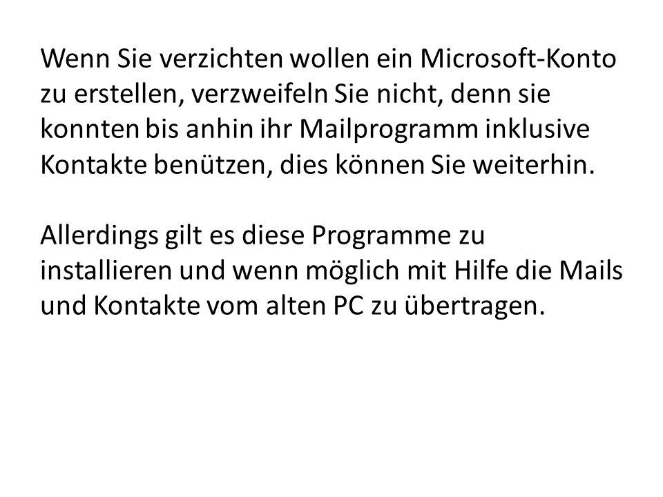 Wenn Sie verzichten wollen ein Microsoft-Konto zu erstellen, verzweifeln Sie nicht, denn sie konnten bis anhin ihr Mailprogramm inklusive Kontakte ben