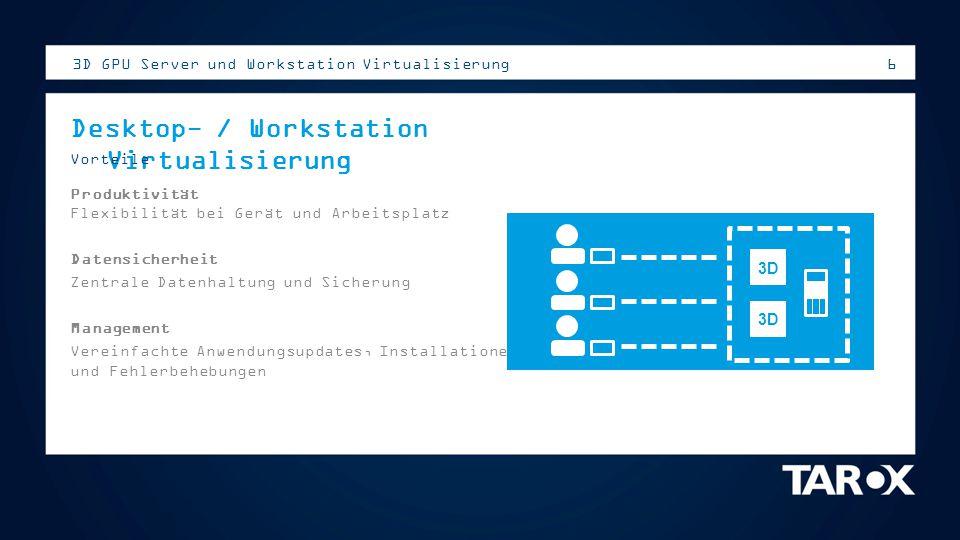 6 3D GPU Server und Workstation Virtualisierung Desktop- / Workstation Virtualisierung Vorteile Produktivität Flexibilität bei Gerät und Arbeitsplatz