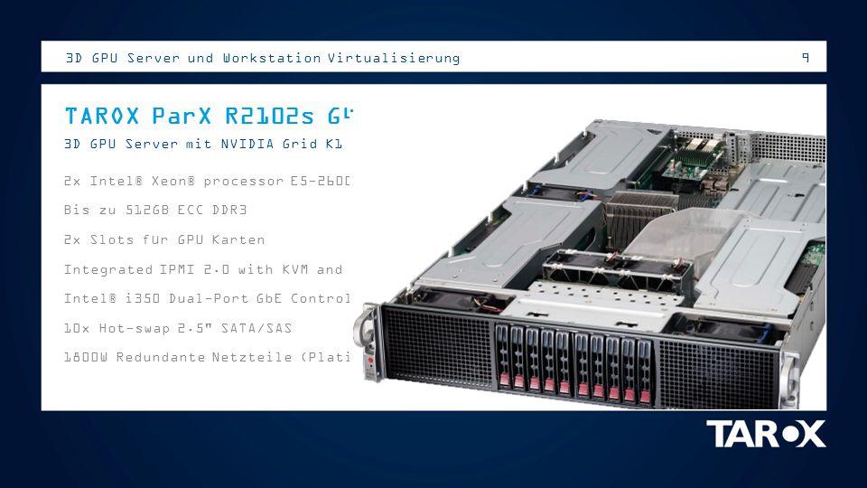 9 TAROX ParX R2102s G4 3D GPU Server mit NVIDIA Grid K1 / K2 2x Intel® Xeon® processor E5-2600 v2 Bis zu 512GB ECC DDR3 2x Slots für GPU Karten Integr