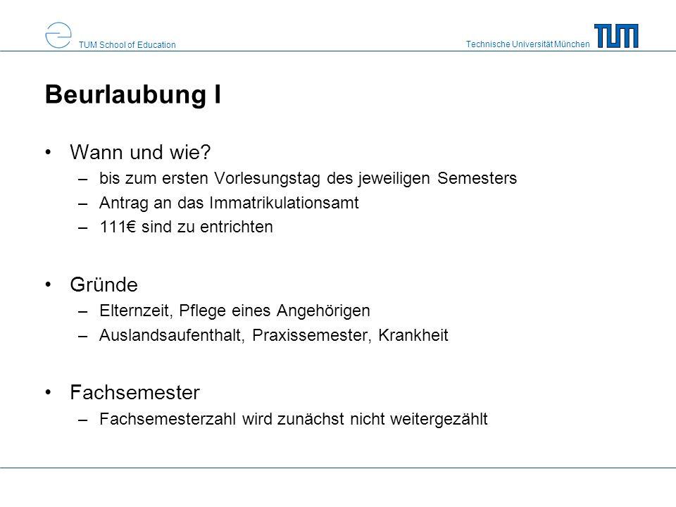 Technische Universität München TUM School of Education Beurlaubung I Wann und wie? –bis zum ersten Vorlesungstag des jeweiligen Semesters –Antrag an d