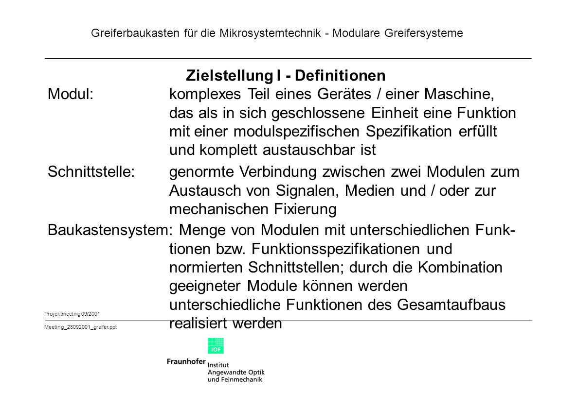 Greiferbaukasten für die Mikrosystemtechnik - Modulare Greifersysteme Projektmeeting 09/2001 Meeting_28092001_greifer.ppt Schnittstellen II Schnittstelle 2:Ankopplung von Modulen der Hierarchiebene 2 an das Trägermodul 1.1 und das Busmodul 1.2 Mechanische Schnittstelle zum Modul 1.1 (manuell wechselbar, Wechselzyklus mittel bis selten) Elektrisch-Fluidisch-(optisch)e Schnittstelle zum Modul 1.2 (manuell wechselbar, Wechselzyklus mittel bis selten) Schnittstelle 3:Ankopplung von Modulen der Hierarchiebene 3 an die Module 2.1, 1.1 (Überspringen einer Hierarchieebene) und 1.2 Mechanische Schnittstelle zu den Modulen 1.1 bzw.