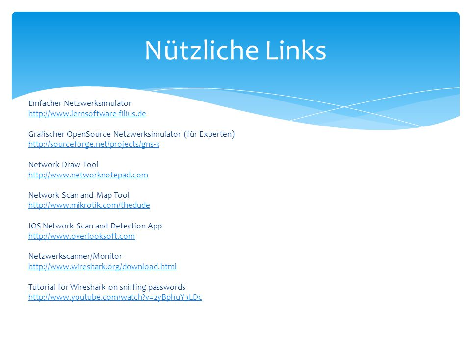 Einfacher Netzwerksimulator http://www.lernsoftware-filius.de Grafischer OpenSource Netzwerksimulator (für Experten) http://sourceforge.net/projects/gns-3 Network Draw Tool http://www.networknotepad.com Network Scan and Map Tool http://www.mikrotik.com/thedude IOS Network Scan and Detection App http://www.overlooksoft.com Netzwerkscanner/Monitor http://www.wireshark.org/download.html Tutorial for Wireshark on sniffing passwords http://www.youtube.com/watch?v=2yBphuY3LDc Nützliche Links