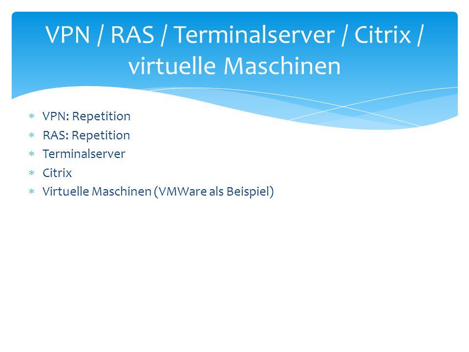  VPN: Repetition  RAS: Repetition  Terminalserver  Citrix  Virtuelle Maschinen (VMWare als Beispiel) VPN / RAS / Terminalserver / Citrix / virtue