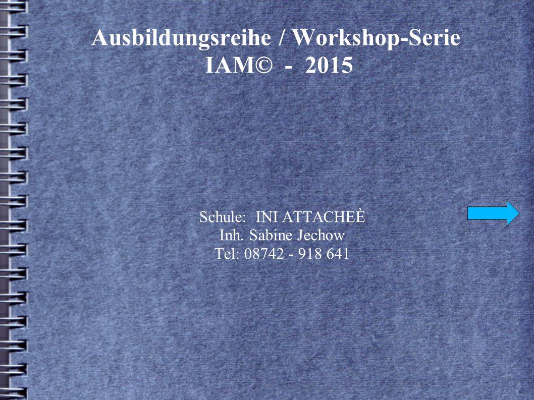Ausbildungsreihe / Workshop-Serie IAM© - 2015 Schule: INI ATTACHEÈ Inh.