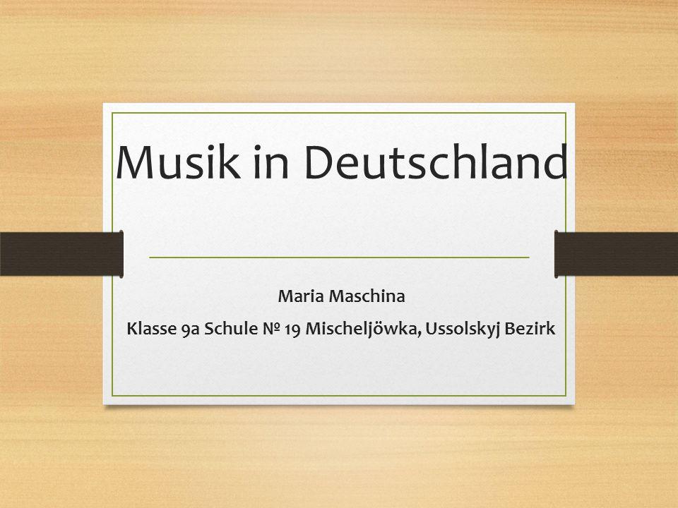 Musik in Deutschland Maria Maschina Klasse 9a Schule № 19 Mischeljöwka, Ussolskyj Bezirk