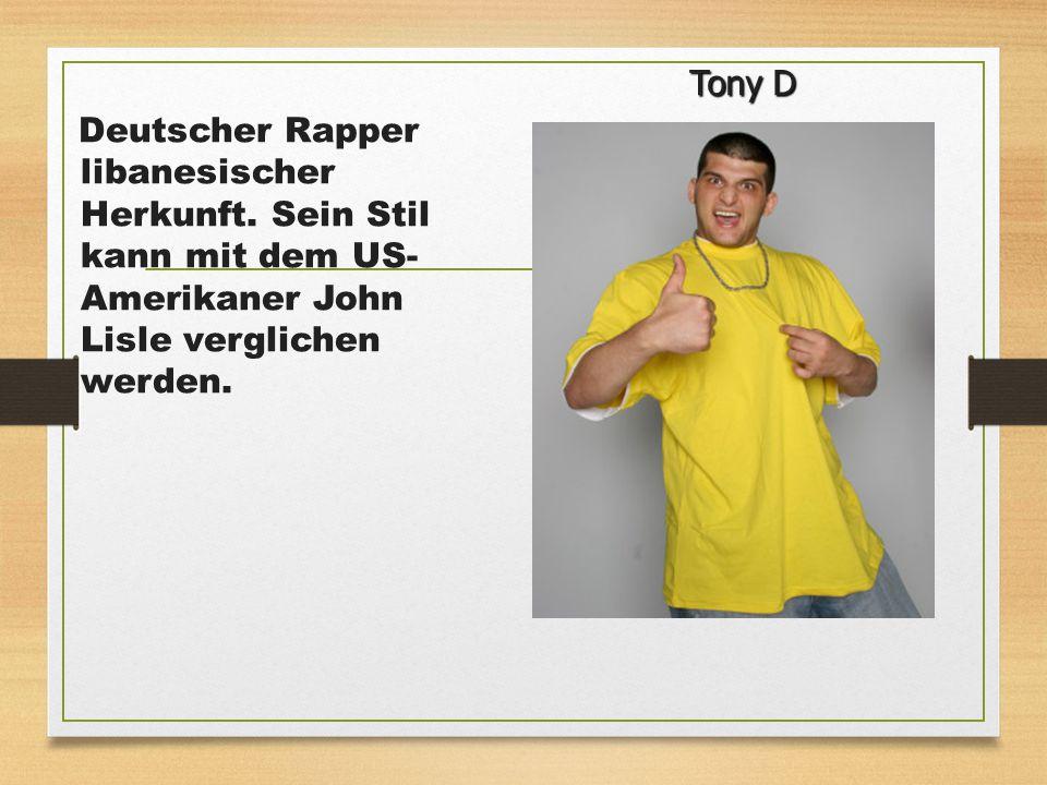 Deutscher Rapper libanesischer Herkunft. Sein Stil kann mit dem US- Amerikaner John Lisle verglichen werden. Tony D