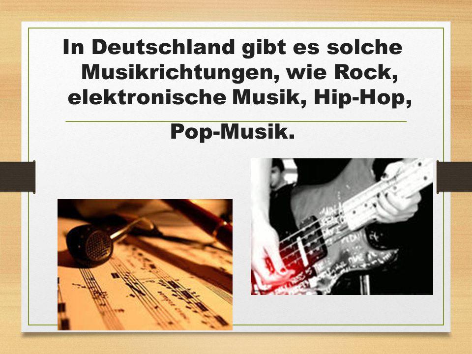 In Deutschland gibt es solche Musikrichtungen, wie Rock, elektronische Musik, Hip-Hop, Pop-Musik.