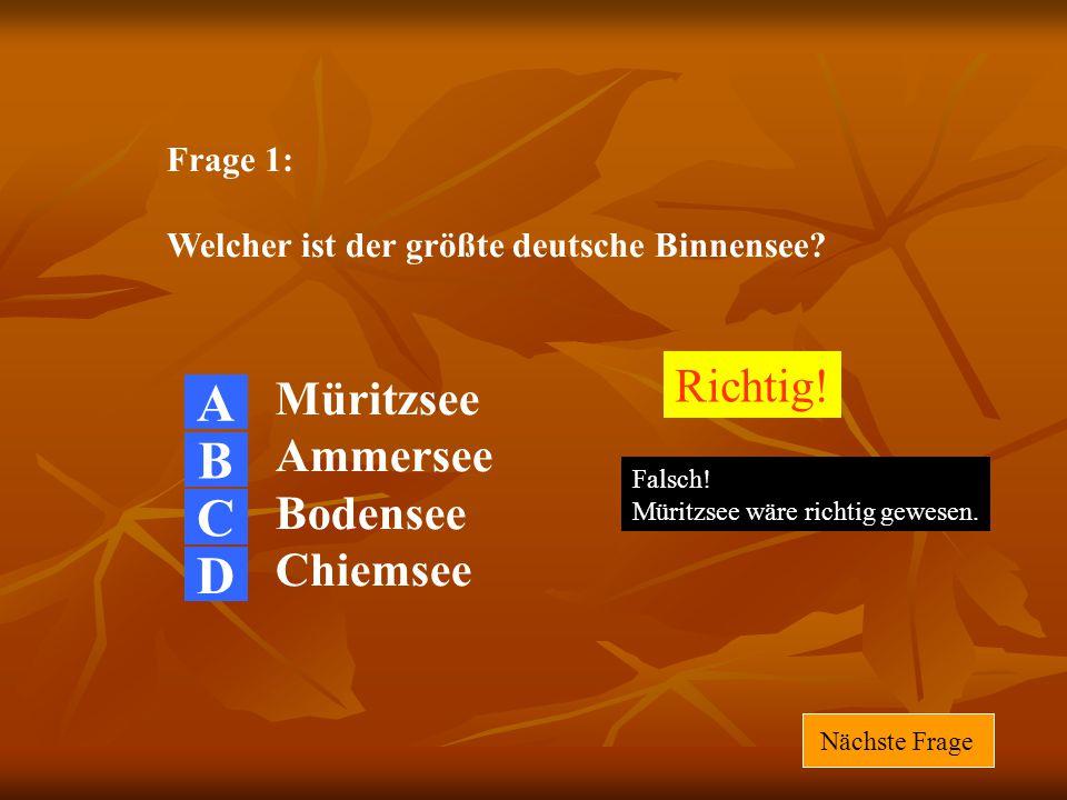 Frage 1: Welcher ist der größte deutsche Binnensee? Müritzsee Ammersee Bodensee Chiemsee Richtig! Falsch! Müritzsee wäre richtig gewesen. Nächste Frag