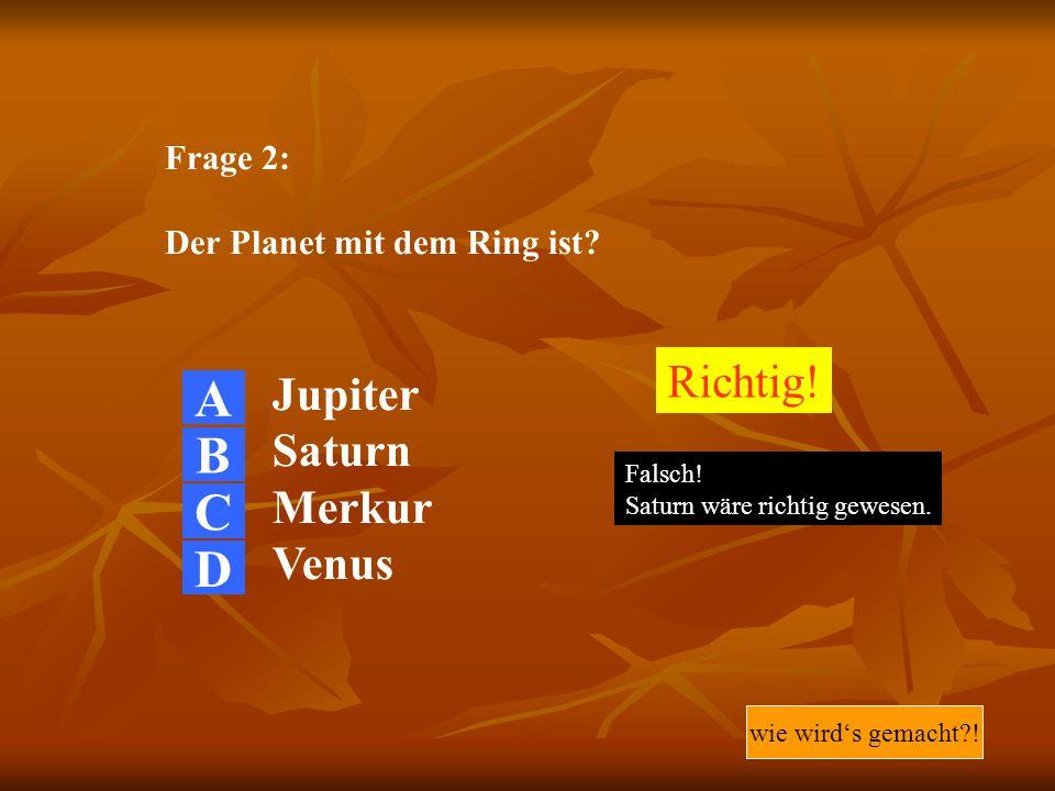 Frage 2: Der Planet mit dem Ring ist? Jupiter Saturn Merkur Venus Richtig! Falsch! Saturn wäre richtig gewesen. wie wird's gemacht?! A B C D