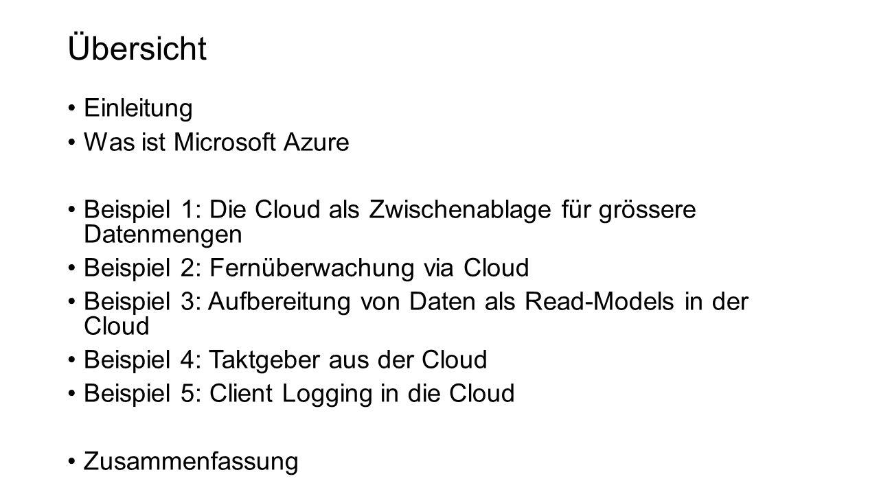 Übersicht Einleitung Was ist Microsoft Azure Beispiel 1: Die Cloud als Zwischenablage für grössere Datenmengen Beispiel 2: Fernüberwachung via Cloud Beispiel 3: Aufbereitung von Daten als Read-Models in der Cloud Beispiel 4: Taktgeber aus der Cloud Beispiel 5: Client Logging in die Cloud Zusammenfassung