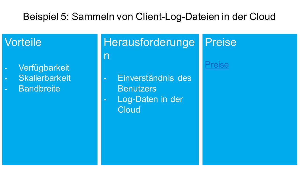 Beispiel 5: Sammeln von Client-Log-Dateien in der Cloud Vorteile -Verfügbarkeit -Skalierbarkeit -Bandbreite Herausforderunge n -Einverständnis des Benutzers -Log-Daten in der Cloud Preise