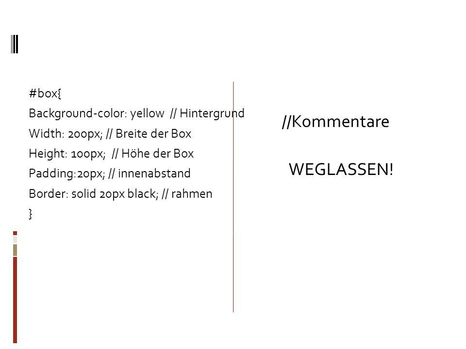 #box{ Background-color: yellow // Hintergrund Width: 200px; // Breite der Box Height: 100px; // Höhe der Box Padding:20px; // innenabstand Border: sol