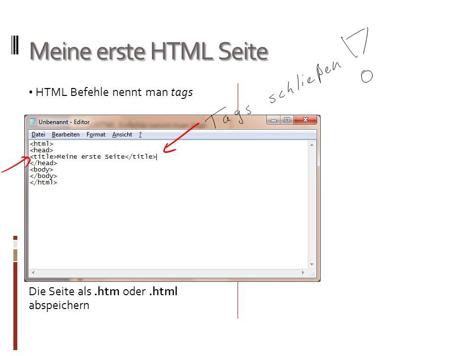 Meine erste HTML Seite HTML Befehle nennt man tags Die Seite als.htm oder.html abspeichern