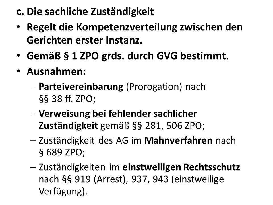 c. Die sachliche Zuständigkeit Regelt die Kompetenzverteilung zwischen den Gerichten erster Instanz. Gemäß § 1 ZPO grds. durch GVG bestimmt. Ausnahmen