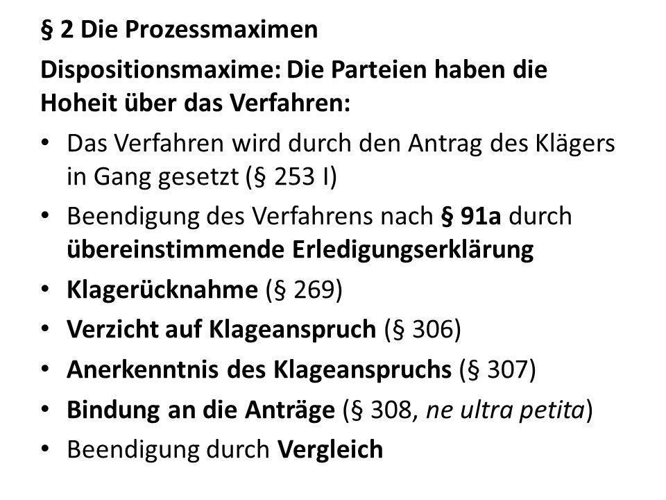 § 2 Die Prozessmaximen Dispositionsmaxime: Die Parteien haben die Hoheit über das Verfahren: Das Verfahren wird durch den Antrag des Klägers in Gang g