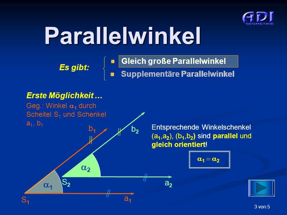 4 von 5 Parallelwinkel Zweite Möglichkeit … Geg.: Winkel  1 durch Scheitel S 1 und Schenkel a 1, b 1 S1S1 a1a1 b1b1 11 a2a2 b2b2 S2S2 22  1  2 Gleich große Parallelwinkel Supplementäre Parallelwinkel Es gibt: Supplementäre Parallelwinkel Entsprechende Winkelschenkel (a 1,a 2 ), (b 1,b 2 ) sind parallel und entgegengesetzt orientiert!