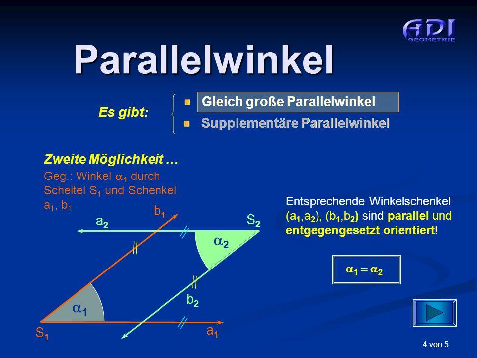 4 von 5 Parallelwinkel Zweite Möglichkeit … Geg.: Winkel  1 durch Scheitel S 1 und Schenkel a 1, b 1 S1S1 a1a1 b1b1 11 a2a2 b2b2 S2S2 22  1 