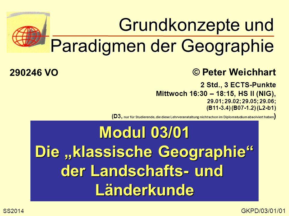 """Grundkonzepte und Paradigmen der Geographie GKPD/03/01/01 © Peter Weichhart Modul 03/01 Die """"klassische Geographie der Landschafts- und Länderkunde SS2014 290246 VO 2 Std., 3 ECTS-Punkte Mittwoch 16:30 – 18:15, HS II (NIG), 29.01; 29.02; 29.05; 29.06; (B11-3.4) (B07-1.2) (L2-b1) (D3, nur für Studierende, die diese Lehrveranstaltung nicht schon im Diplomstudium absolviert haben )"""