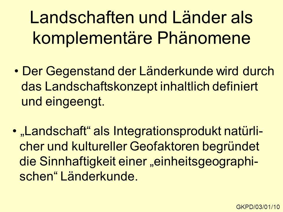 Landschaften und Länder als komplementäre Phänomene GKPD/03/01/10 Der Gegenstand der Länderkunde wird durch das Landschaftskonzept inhaltlich definiert und eingeengt.