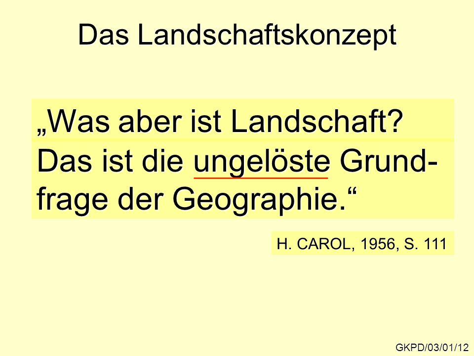 """Das Landschaftskonzept GKPD/03/01/12 """"Was aber ist Landschaft? Das ist die ungelöste Grund- frage der Geographie."""" H. CAROL, 1956, S. 111"""