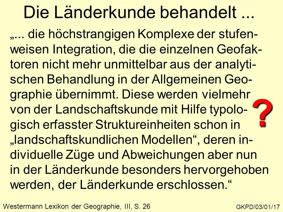 """Die Länderkunde behandelt... GKPD/03/01/17 """"... die höchstrangigen Komplexe der stufen- weisen Integration, die die einzelnen Geofak- toren nicht mehr"""