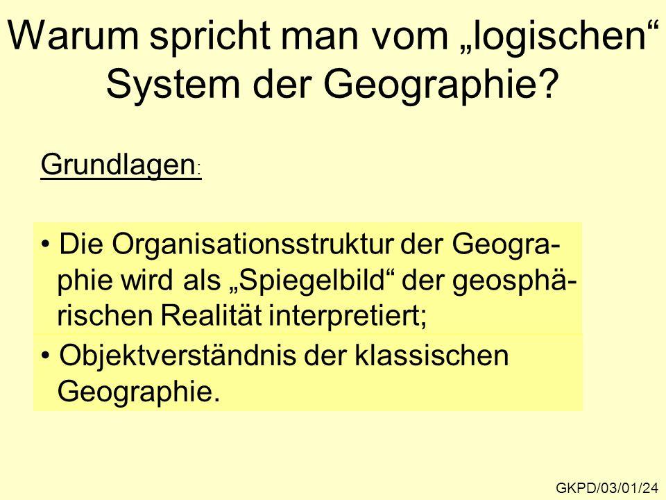 """Warum spricht man vom """"logischen"""" System der Geographie? GKPD/03/01/24 Die Organisationsstruktur der Geogra- phie wird als """"Spiegelbild"""" der geosphä-"""