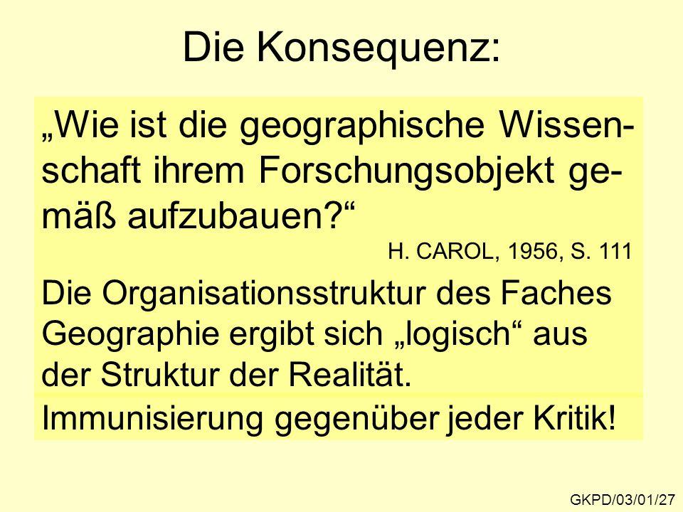 """Die Konsequenz: GKPD/03/01/27 """"Wie ist die geographische Wissen- schaft ihrem Forschungsobjekt ge- mäß aufzubauen?"""" H. CAROL, 1956, S. 111 Die Organis"""