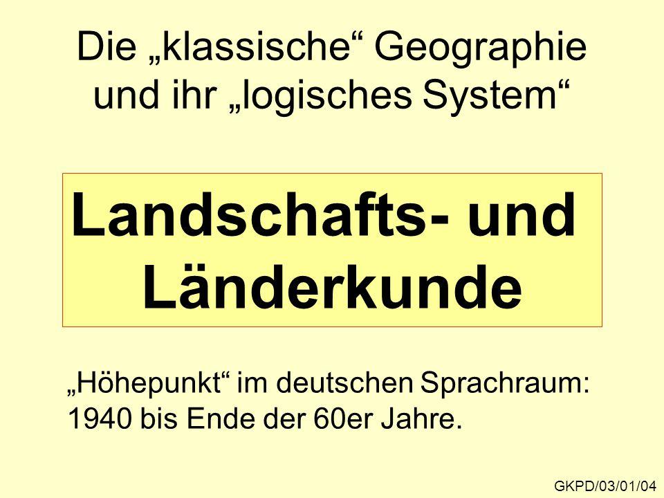 """Die """"klassische Geographie und ihr """"logisches System GKPD/03/01/04 Landschafts- und Länderkunde """"Höhepunkt im deutschen Sprachraum: 1940 bis Ende der 60er Jahre."""