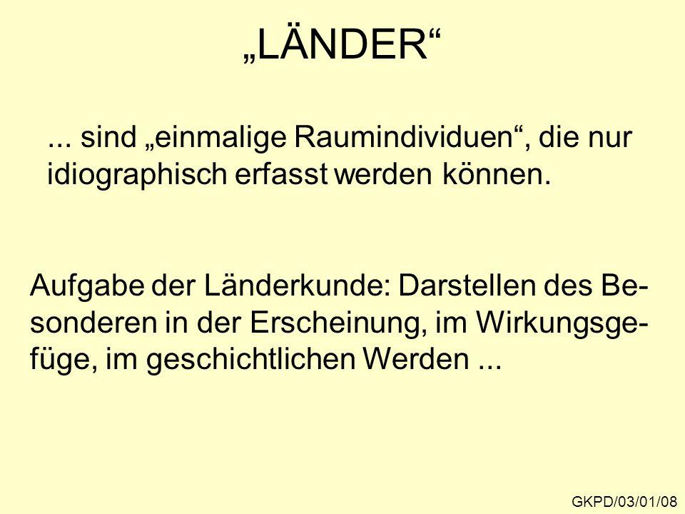 """""""LÄNDER"""" GKPD/03/01/08... sind """"einmalige Raumindividuen"""", die nur idiographisch erfasst werden können. Aufgabe der Länderkunde: Darstellen des Be- so"""