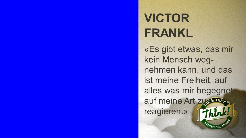 Victor Frankl VICTOR FRANKL «Es gibt etwas, das mir kein Mensch weg- nehmen kann, und das ist meine Freiheit, auf alles was mir begegnet, auf meine Ar