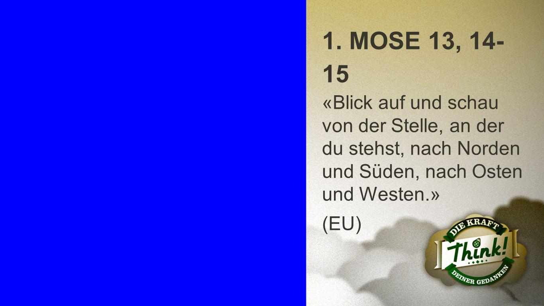 1. Mose 13, 14-15 1. MOSE 13, 14- 15 «Blick auf und schau von der Stelle, an der du stehst, nach Norden und Süden, nach Osten und Westen.» (EU)