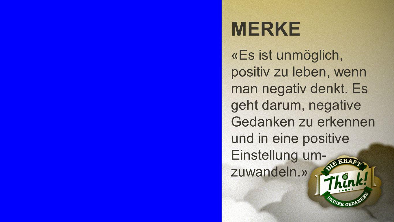 Merke MERKE «Es ist unmöglich, positiv zu leben, wenn man negativ denkt. Es geht darum, negative Gedanken zu erkennen und in eine positive Einstellung