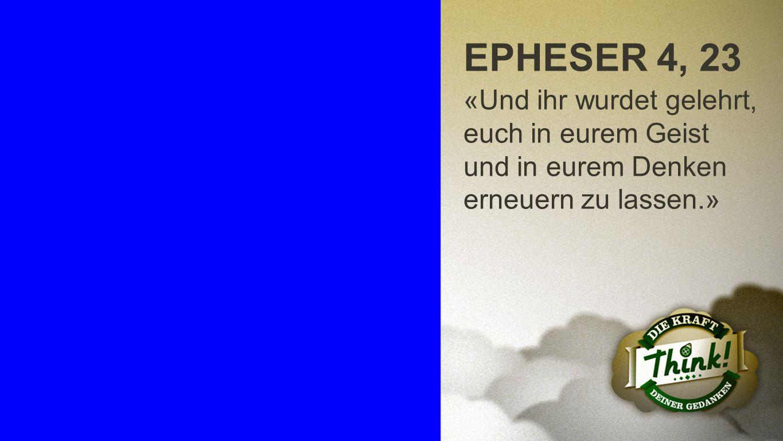 Epheser 4, 23 EPHESER 4, 23 «Und ihr wurdet gelehrt, euch in eurem Geist und in eurem Denken erneuern zu lassen.»