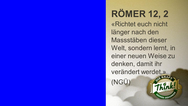 Römer 12, 2 RÖMER 12, 2 «Richtet euch nicht länger nach den Massstäben dieser Welt, sondern lernt, in einer neuen Weise zu denken, damit ihr verändert