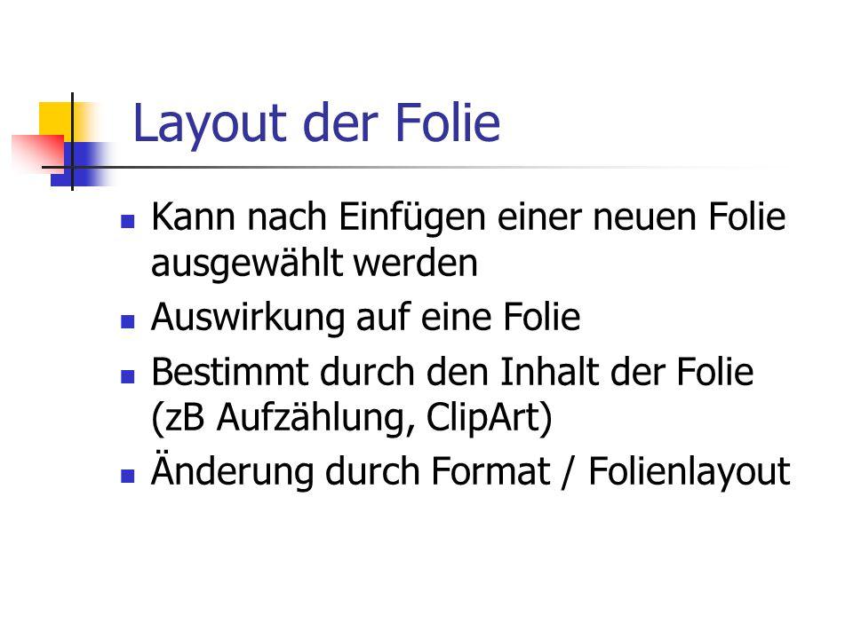 Layout der Folie Kann nach Einfügen einer neuen Folie ausgewählt werden Auswirkung auf eine Folie Bestimmt durch den Inhalt der Folie (zB Aufzählung, ClipArt) Änderung durch Format / Folienlayout