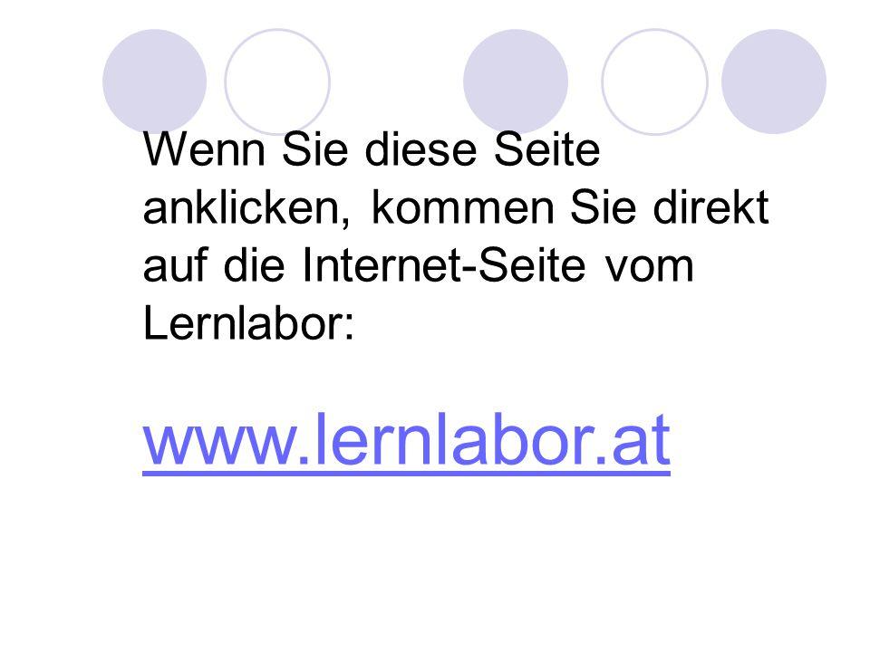 Wenn Sie diese Seite anklicken, kommen Sie direkt auf die Internet-Seite vom Lernlabor: www.lernlabor.at