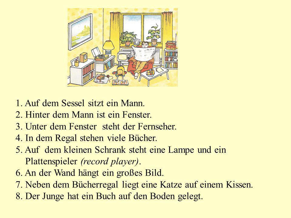 1. Auf dem Sessel sitzt ein Mann. 2. Hinter dem Mann ist ein Fenster. 3. Unter dem Fenster steht der Fernseher. 4. In dem Regal stehen viele Bücher. 5