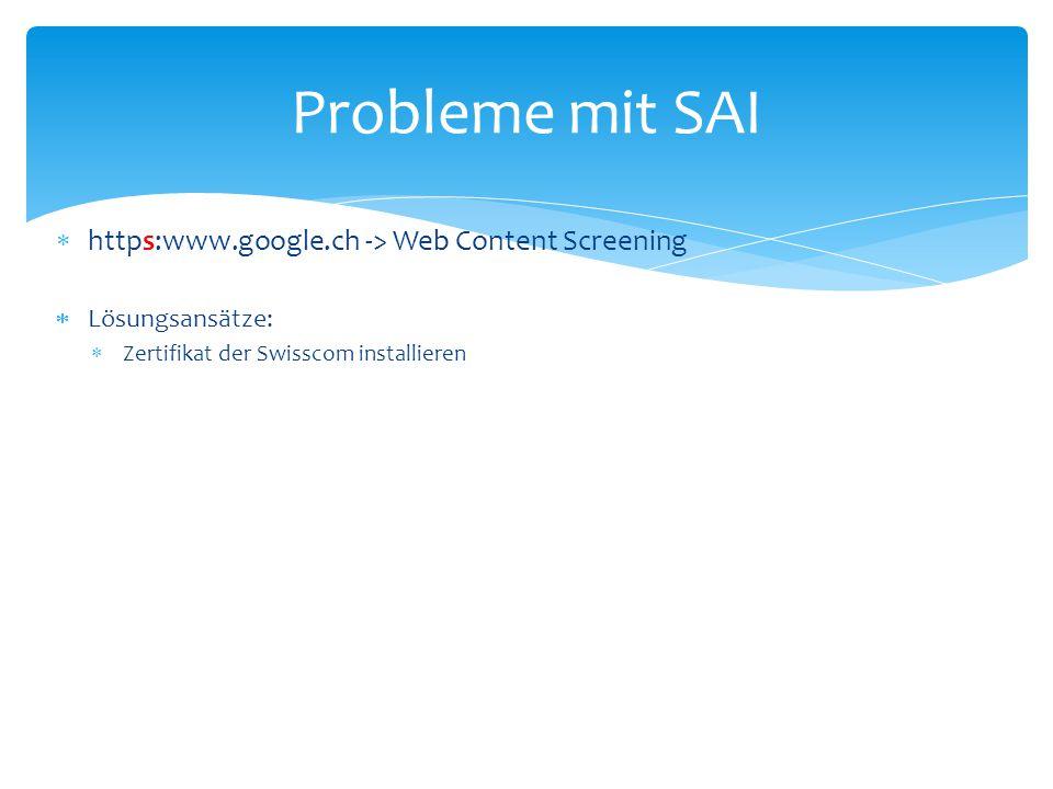  https:www.google.ch -> Web Content Screening  Lösungsansätze:  Zertifikat der Swisscom installieren Probleme mit SAI