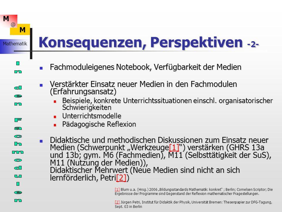 M M Mathematik @ Konsequenzen, Perspektiven -3- gegebenenfalls Änderung der Sichtweise/ Fragestellung: Analyse des Unterrichtsgegenstandes unter dem Gesichtspunkt: Welche Möglichkeiten bieten neue Medien, um die angestrebte Ziele zu erarbeiten/erreichen.