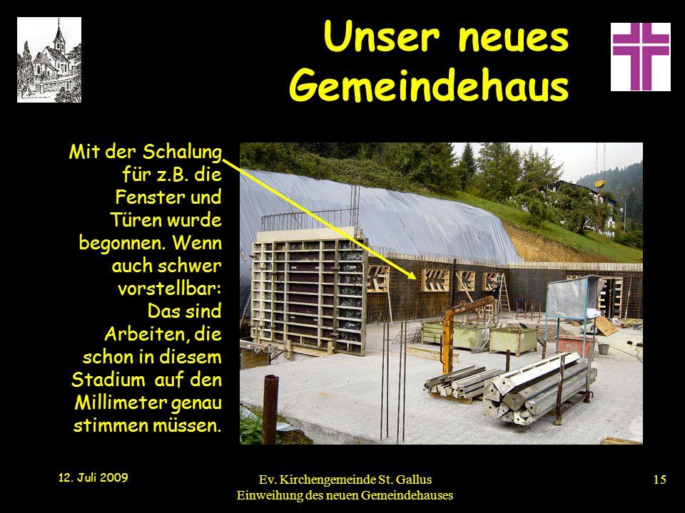 Unser neues Gemeindehaus 12. Juli 2009 Ev. Kirchengemeinde St. Gallus Einweihung des neuen Gemeindehauses15 Mit der Schalung für z.B. die Fenster und