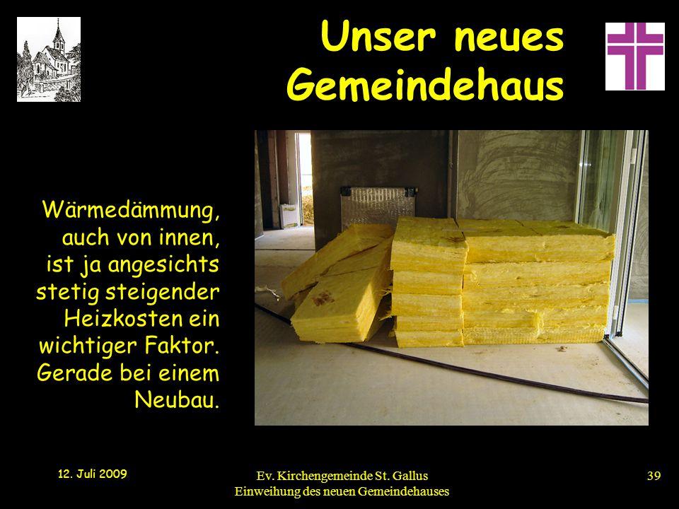Unser neues Gemeindehaus 12. Juli 2009 Ev. Kirchengemeinde St. Gallus Einweihung des neuen Gemeindehauses39 Wärmedämmung, auch von innen, ist ja anges