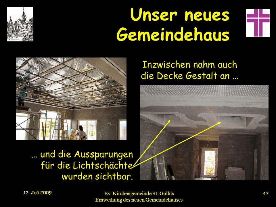 Unser neues Gemeindehaus 12. Juli 2009 Ev. Kirchengemeinde St. Gallus Einweihung des neuen Gemeindehauses43 Inzwischen nahm auch die Decke Gestalt an