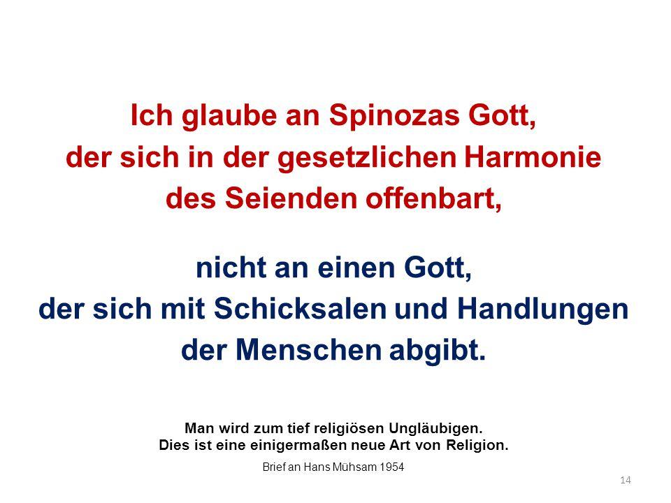 Ich glaube an Spinozas Gott, der sich in der gesetzlichen Harmonie des Seienden offenbart, nicht an einen Gott, der sich mit Schicksalen und Handlungen der Menschen abgibt.