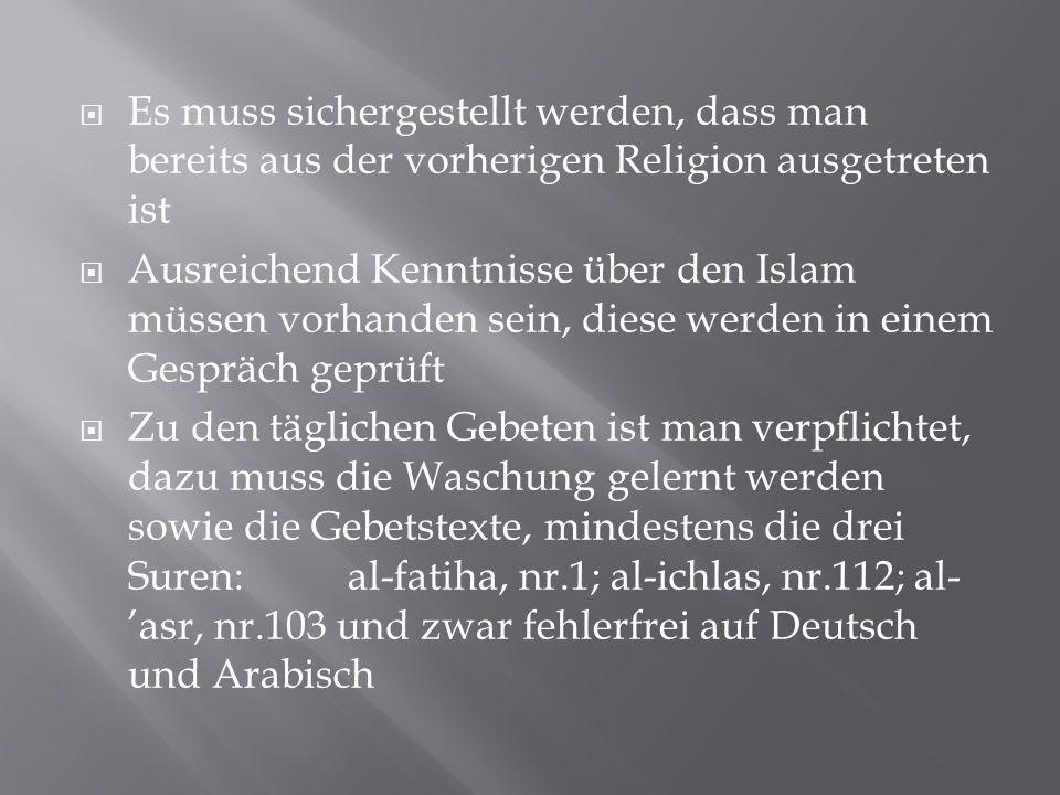  Es muss sichergestellt werden, dass man bereits aus der vorherigen Religion ausgetreten ist  Ausreichend Kenntnisse über den Islam müssen vorhanden